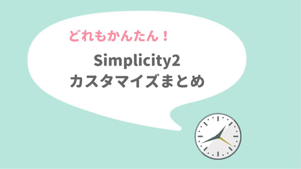 どれもかんたん!Simplicity2 カスタマイズまとめ